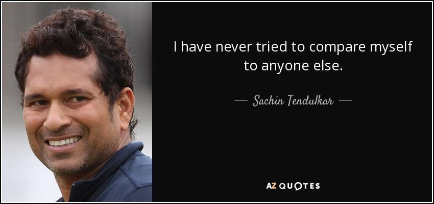 I have never tried to compare myself to anyone else. - Sachin Tendulkar
