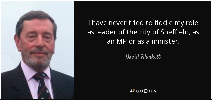 I have never tried to fiddle my role as leader of the city of Sheffield, as an MP or as a minister. - David Blunkett