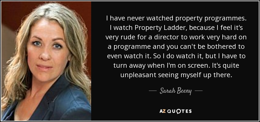I have never watched property programmes. I watch Property Ladder, because I feel it's very rude for a director to work very hard on a programme and you can't be bothered to even watch it. So I do watch it, but I have to turn away when I'm on screen. It's quite unpleasant seeing myself up there. - Sarah Beeny