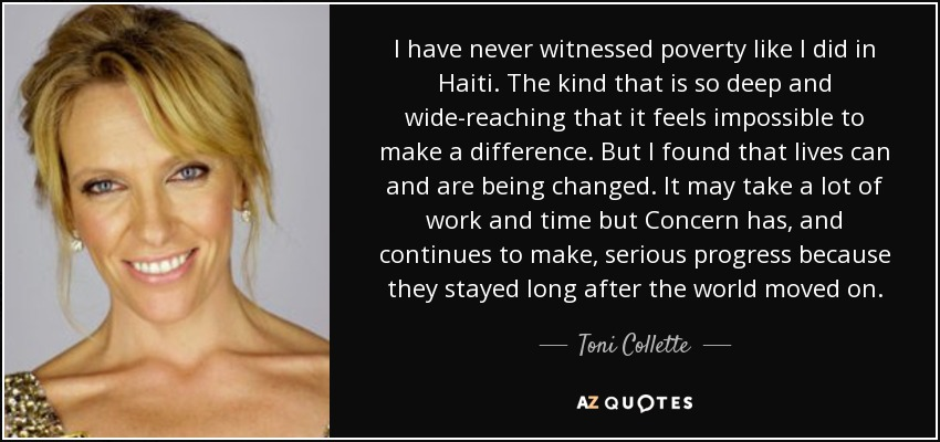 I have never witnessed poverty like I did in Haiti. The kind that is so deep and wide-reaching that it feels impossible to make a difference. But I found that lives can and are being changed. It may take a lot of work and time but Concern has, and continues to make, serious progress because they stayed long after the world moved on. - Toni Collette