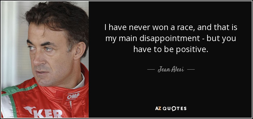 I have never won a race, and that is my main disappointment - but you have to be positive. - Jean Alesi