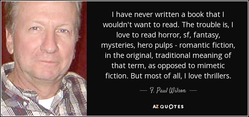 I have never written a book that I wouldn't want to read. The trouble is, I love to read horror, sf, fantasy, mysteries, hero pulps - romantic fiction, in the original, traditional meaning of that term, as opposed to mimetic fiction. But most of all, I love thrillers. - F. Paul Wilson