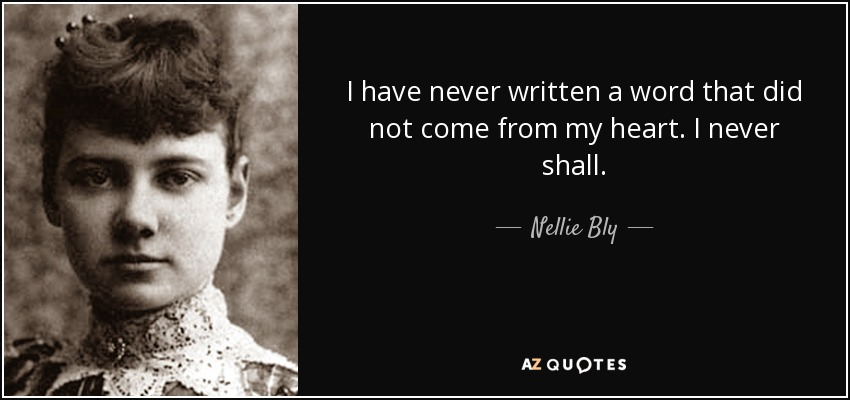 I have never written a word that did not come from my heart. I never shall. - Nellie Bly