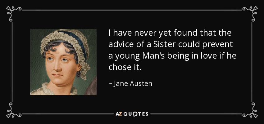 I have never yet found that the advice of a Sister could prevent a young Man's being in love if he chose it. - Jane Austen