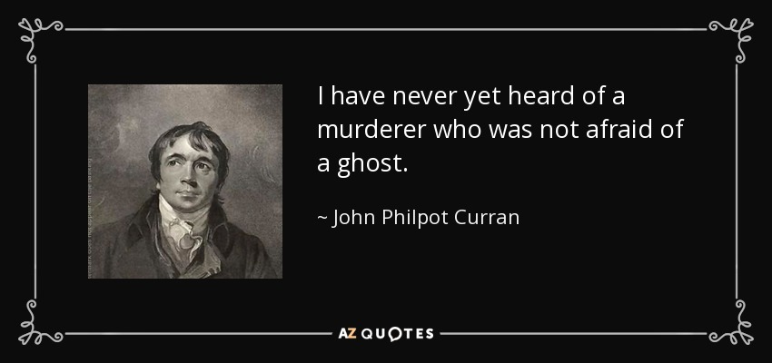 I have never yet heard of a murderer who was not afraid of a ghost. - John Philpot Curran