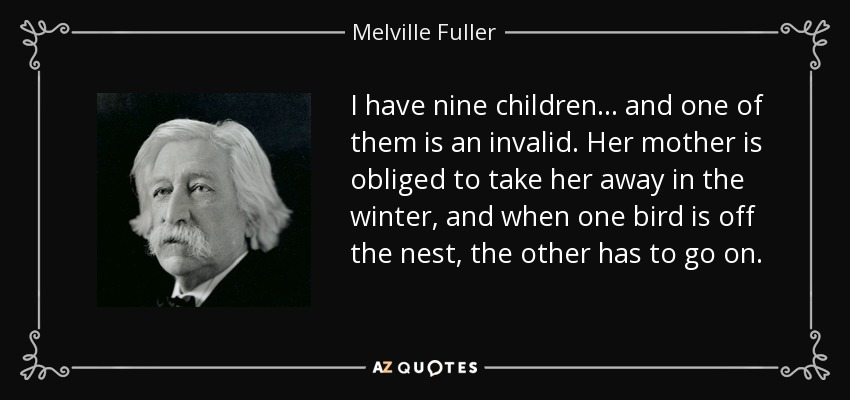 I have nine children... and one of them is an invalid. Her mother is obliged to take her away in the winter, and when one bird is off the nest, the other has to go on. - Melville Fuller