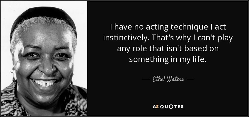 I have no acting technique I act instinctively. That's why I can't play any role that isn't based on something in my life. - Ethel Waters