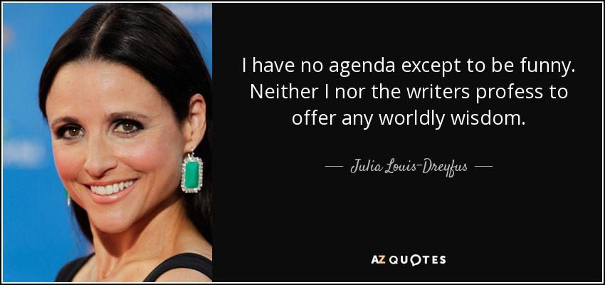 I have no agenda except to be funny. Neither I nor the writers profess to offer any worldly wisdom. - Julia Louis-Dreyfus
