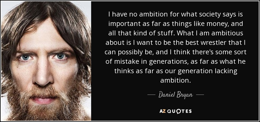 I have no ambition for what society says is important as far as things like money, and all that kind of stuff. What I am ambitious about is I want to be the best wrestler that I can possibly be, and I think there's some sort of mistake in generations, as far as what he thinks as far as our generation lacking ambition. - Daniel Bryan