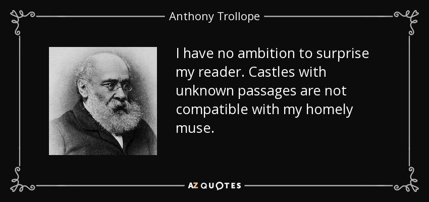 I have no ambition to surprise my reader. Castles with unknown passages are not compatible with my homely muse. - Anthony Trollope