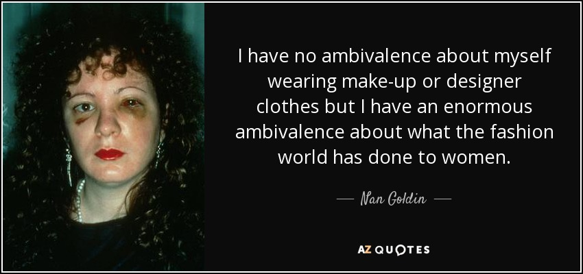 I have no ambivalence about myself wearing make-up or designer clothes but I have an enormous ambivalence about what the fashion world has done to women. - Nan Goldin