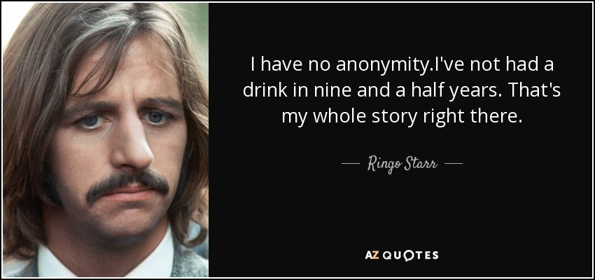 I have no anonymity.I've not had a drink in nine and a half years. That's my whole story right there. - Ringo Starr