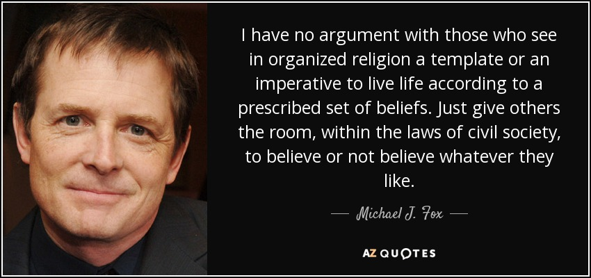 I have no argument with those who see in organized religion a template or an imperative to live life according to a prescribed set of beliefs. Just give others the room, within the laws of civil society, to believe or not believe whatever they like. - Michael J. Fox