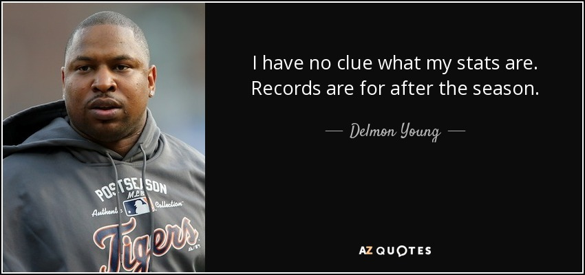 I have no clue what my stats are. Records are for after the season. - Delmon Young