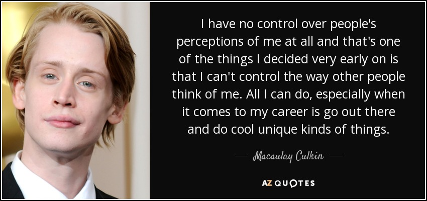 I have no control over people's perceptions of me at all and that's one of the things I decided very early on is that I can't control the way other people think of me. All I can do, especially when it comes to my career is go out there and do cool unique kinds of things. - Macaulay Culkin