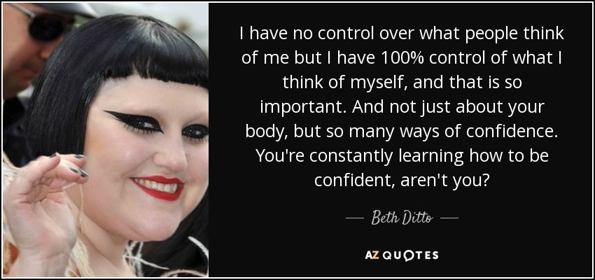 I have no control over what people think of me but I have 100% control of what I think of myself, and that is so important. And not just about your body, but so many ways of confidence. You're constantly learning how to be confident, aren't you? - Beth Ditto