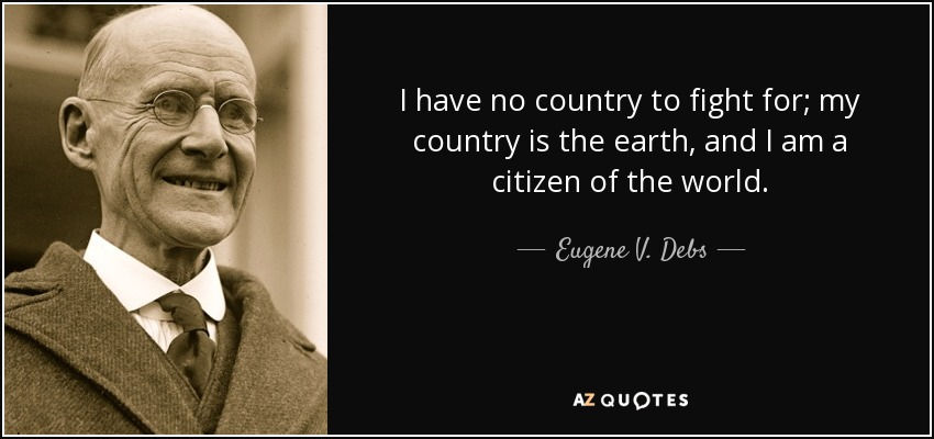 I have no country to fight for; my country is the earth, and I am a citizen of the world. - Eugene V. Debs