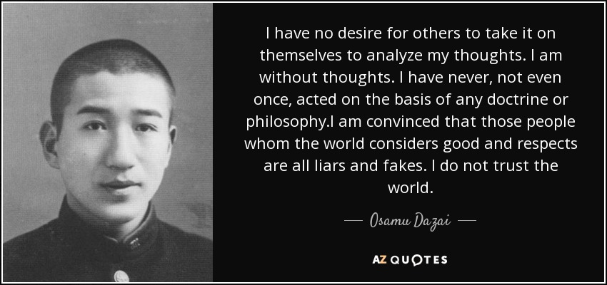 I have no desire for others to take it on themselves to analyze my thoughts. I am without thoughts. I have never, not even once, acted on the basis of any doctrine or philosophy.I am convinced that those people whom the world considers good and respects are all liars and fakes. I do not trust the world. - Osamu Dazai