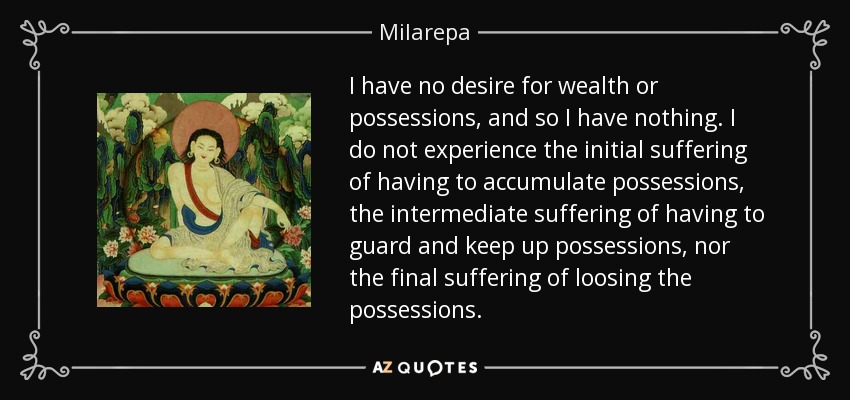 I have no desire for wealth or possessions, and so I have nothing. I do not experience the initial suffering of having to accumulate possessions, the intermediate suffering of having to guard and keep up possessions, nor the final suffering of loosing the possessions. - Milarepa