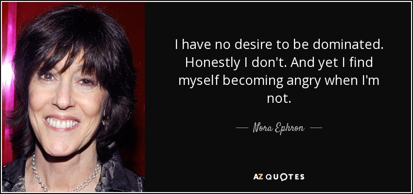 I have no desire to be dominated. Honestly I don't. And yet I find myself becoming angry when I'm not. - Nora Ephron