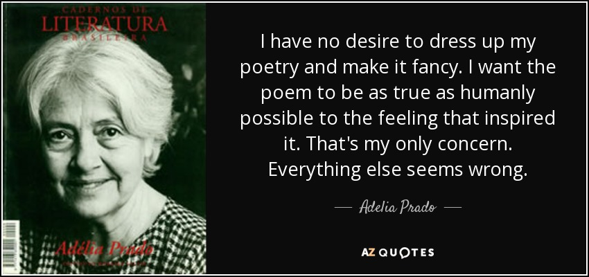 I have no desire to dress up my poetry and make it fancy. I want the poem to be as true as humanly possible to the feeling that inspired it. That's my only concern. Everything else seems wrong. - Adelia Prado