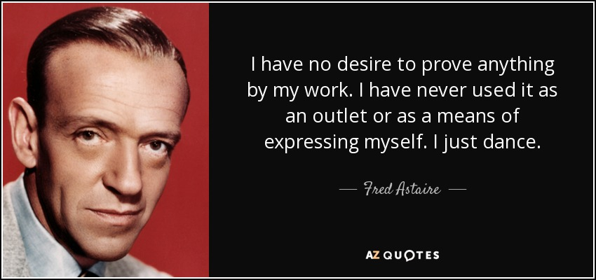 I have no desire to prove anything by my work. I have never used it as an outlet or as a means of expressing myself. I just dance. - Fred Astaire