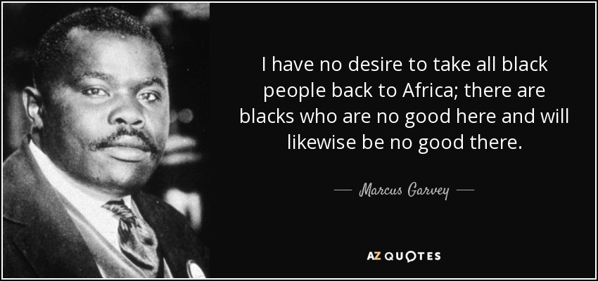 I have no desire to take all black people back to Africa; there are blacks who are no good here and will likewise be no good there. - Marcus Garvey