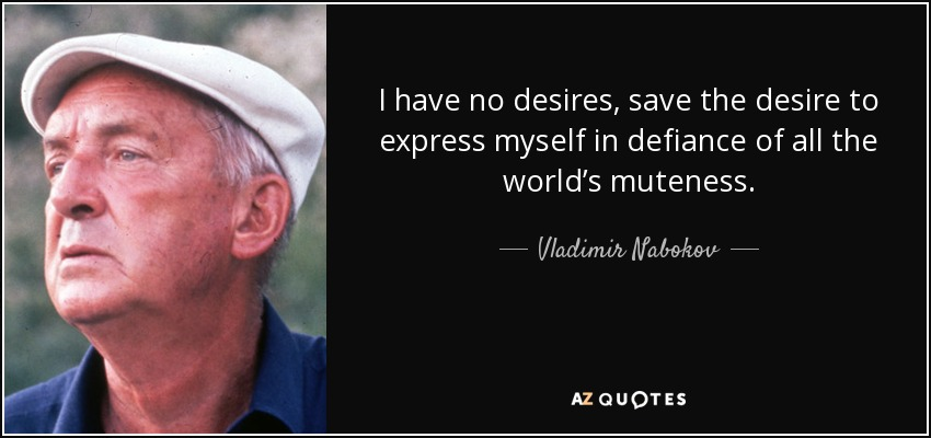 I have no desires, save the desire to express myself in defiance of all the world's muteness. - Vladimir Nabokov