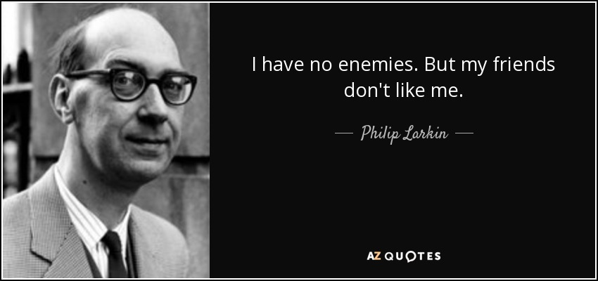 I have no enemies. But my friends don't like me. - Philip Larkin