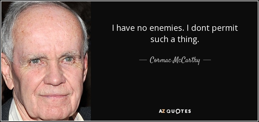 I have no enemies. I dont permit such a thing. - Cormac McCarthy