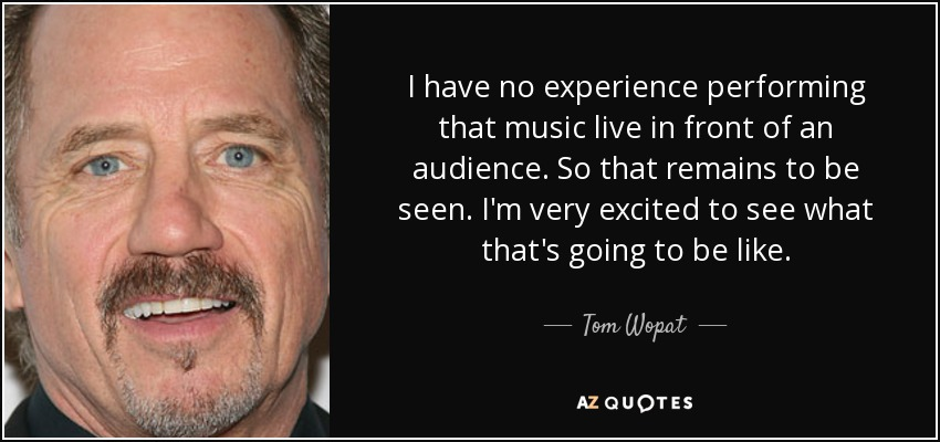 I have no experience performing that music live in front of an audience. So that remains to be seen. I'm very excited to see what that's going to be like. - Tom Wopat