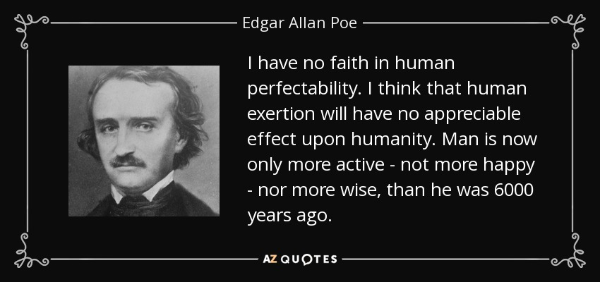I have no faith in human perfectability. I think that human exertion will have no appreciable effect upon humanity. Man is now only more active - not more happy - nor more wise, than he was 6000 years ago. - Edgar Allan Poe