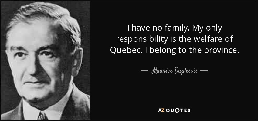 I have no family. My only responsibility is the welfare of Quebec. I belong to the province. - Maurice Duplessis