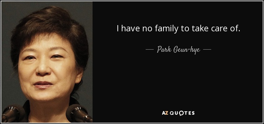 I have no family to take care of. - Park Geun-hye