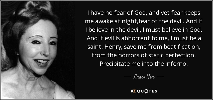 I have no fear of God, and yet fear keeps me awake at night,fear of the devil. And if I believe in the devil, I must believe in God. And if evil is abhorrent to me, I must be a saint. Henry, save me from beatification, from the horrors of static perfection. Precipitate me into the inferno. - Anais Nin
