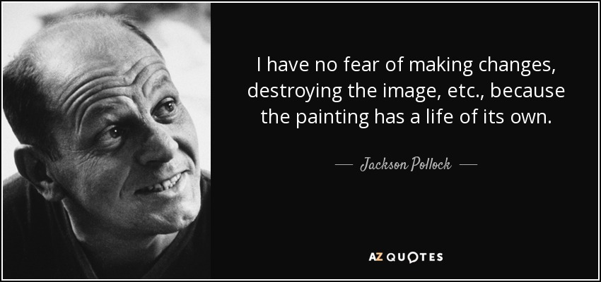 I have no fear of making changes, destroying the image, etc., because the painting has a life of its own. - Jackson Pollock