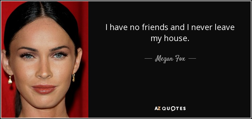 I have no friends and I never leave my house. - Megan Fox
