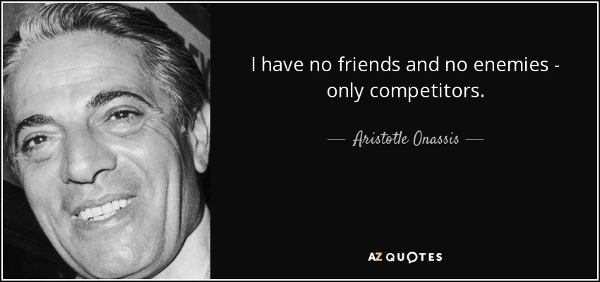 I have no friends and no enemies - only competitors. - Aristotle Onassis