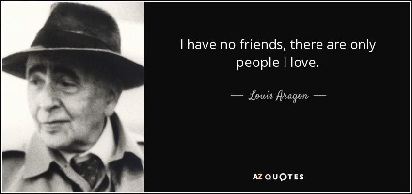 I have no friends, there are only people I love. - Louis Aragon