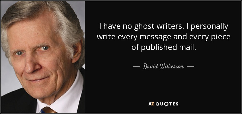 I have no ghost writers. I personally write every message and every piece of published mail. - David Wilkerson