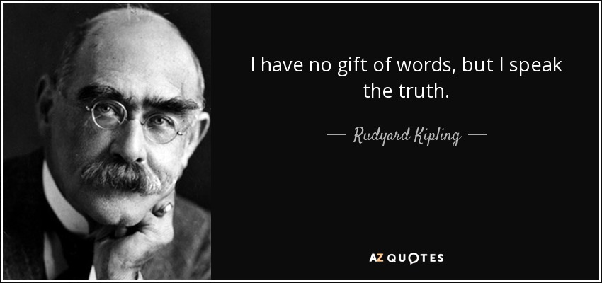 I have no gift of words, but I speak the truth. - Rudyard Kipling