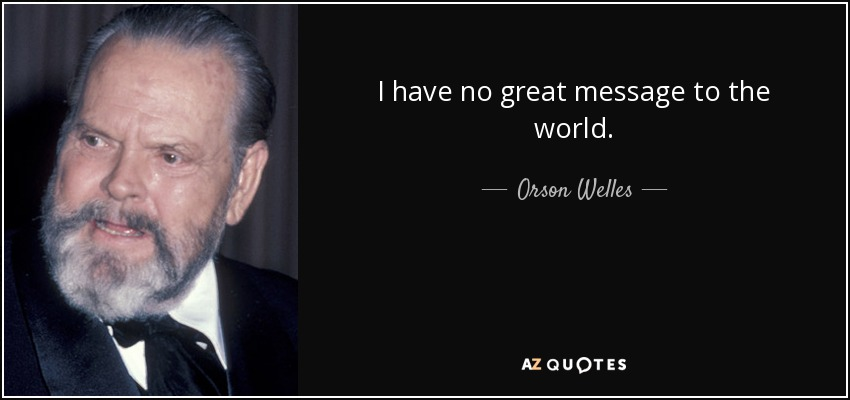 I have no great message to the world. - Orson Welles