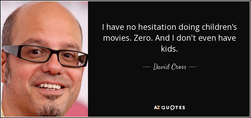 I have no hesitation doing children's movies. Zero. And I don't even have kids. - David Cross