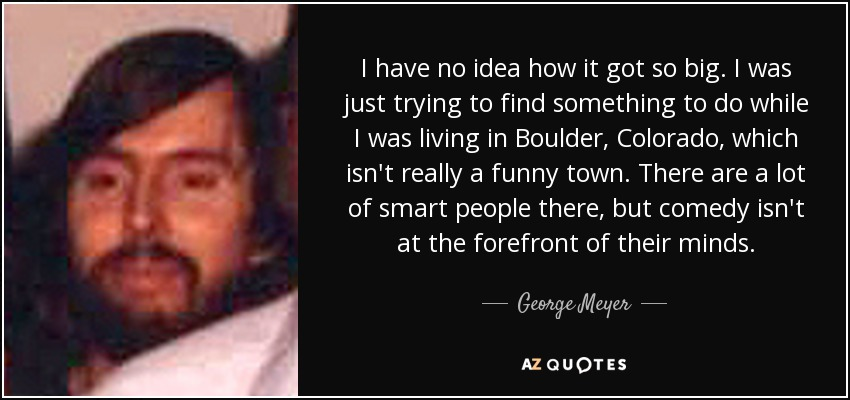 I have no idea how it got so big. I was just trying to find something to do while I was living in Boulder, Colorado, which isn't really a funny town. There are a lot of smart people there, but comedy isn't at the forefront of their minds. - George Meyer