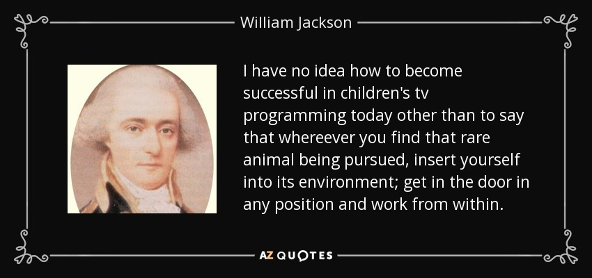 I have no idea how to become successful in children's tv programming today other than to say that whereever you find that rare animal being pursued, insert yourself into its environment; get in the door in any position and work from within. - William Jackson