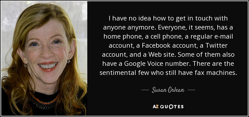 I have no idea how to get in touch with anyone anymore. Everyone, it seems, has a home phone, a cell phone, a regular e-mail account, a Facebook account, a Twitter account, and a Web site. Some of them also have a Google Voice number. There are the sentimental few who still have fax machines. - Susan Orlean