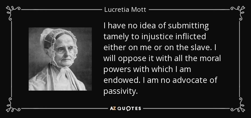 I have no idea of submitting tamely to injustice inflicted either on me or on the slave. I will oppose it with all the moral powers with which I am endowed. I am no advocate of passivity. - Lucretia Mott