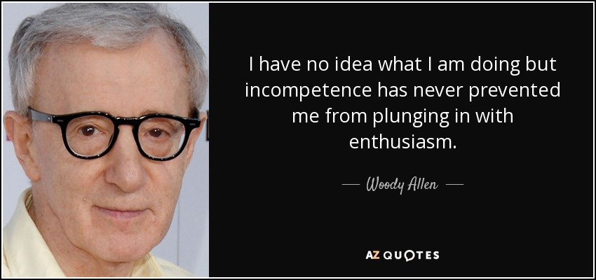 I have no idea what I am doing but incompetence has never prevented me from plunging in with enthusiasm. - Woody Allen