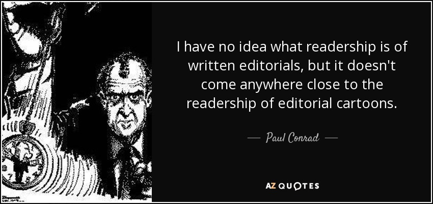 I have no idea what readership is of written editorials, but it doesn't come anywhere close to the readership of editorial cartoons. - Paul Conrad