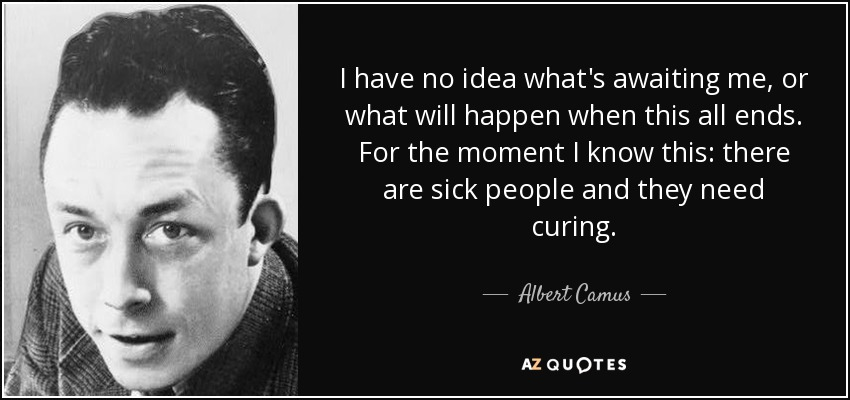 I have no idea what's awaiting me, or what will happen when this all ends. For the moment I know this: there are sick people and they need curing. - Albert Camus